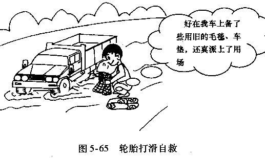 货车、汽车泥泞路段驾驶技巧 泥泞路面软、变形大,行驶阻力增大,制动效能低。通过时车速要稳,转向盘转动要慢。 (1)进入前应停车观察。摸清泥泞、翻浆的程度及路面长度,防止汽车陷入。车轮一旦陷入打滑,可用旧的毛毯、车垫等垫在驱动轮下,增大附着力,如图5-65所示。  (2)应尽量选择路面比较平整,路基坚实,泥浆较浅的路面行驶。如道路上有车辙,可循车辙行驶,如图5-66所示。  (3)提前换入低速挡。中途尽量不换挡、不变速、不制动、不停车、慢转向,保持足够动力一次性平稳通过。 (4)转向、减速和变速。确需转向,